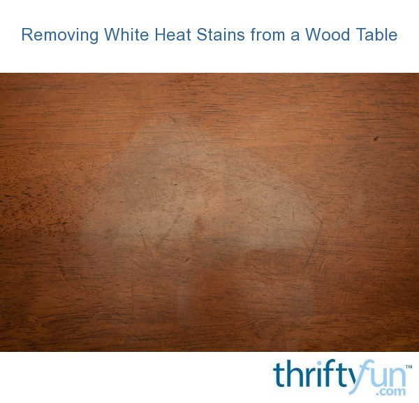 Removing White Heat Stains From A Wood Table Thriftyfun
