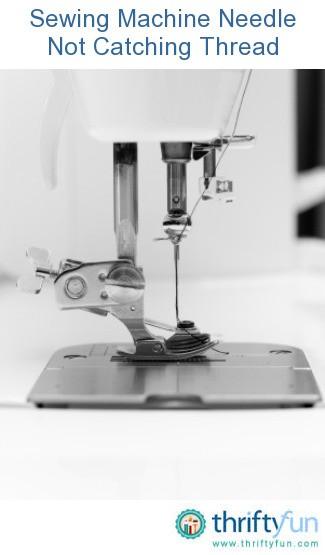 Sewing Machine Needle Not Catching Thread Thriftyfun