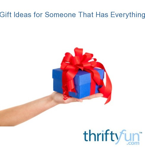 Gift Ideas For Someone That Has Everything Thriftyfun