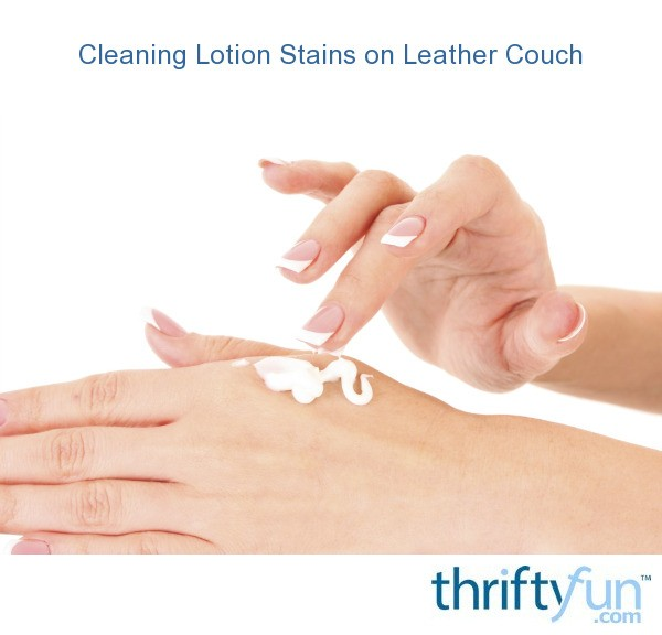Cleaning Lotion Stains On Leather Couch Thriftyfun