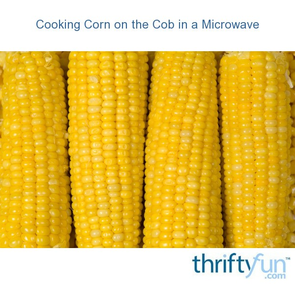 Cooking Corn On The Cob In A Microwave Thriftyfun