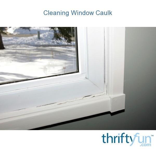 cleaning window caulk thriftyfun