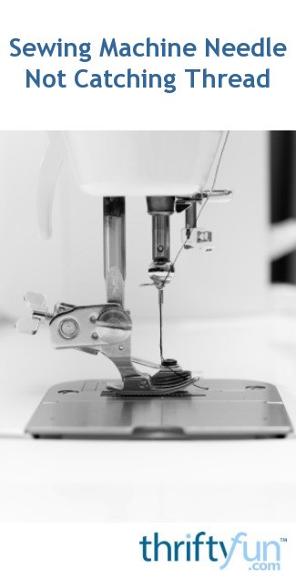 Sewing Machine Needle Not Catching Thread ThriftyFun Gorgeous Sewing Machine Not Picking Up Bobbin Thread