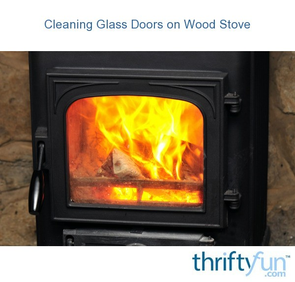 Cleaning Gl Doors On A Wood Stove Thriftyfun