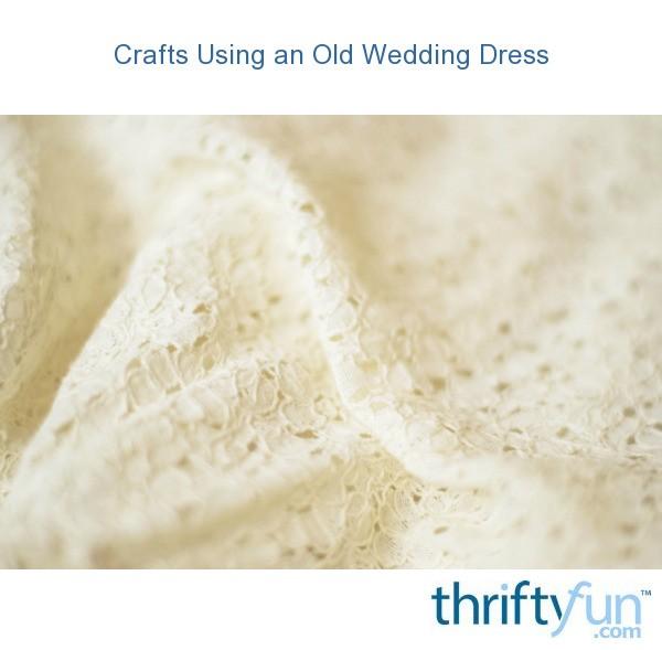 Crafts Using An Old Wedding Dress Thriftyfun