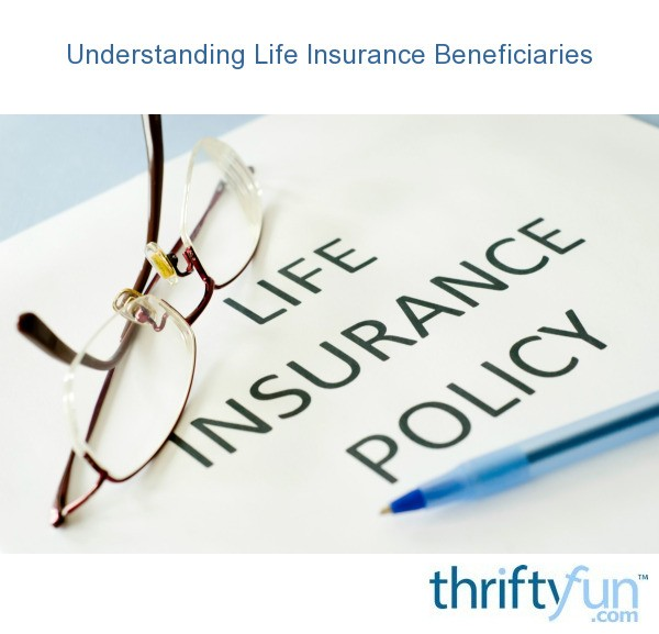 Understanding Life Insurance Beneficiaries | ThriftyFun