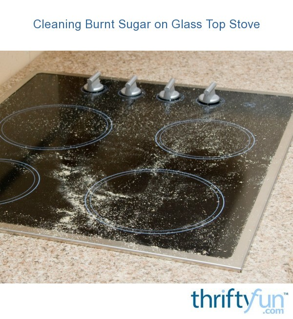 Cleaning Burnt Sugar On A Smooth Top Stove Thriftyfun