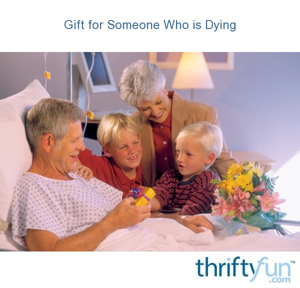 Gift Ideas For Someone That Is Dying