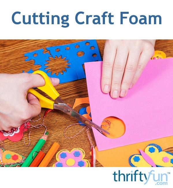 Cutting craft foam thriftyfun for How to cut thick craft foam