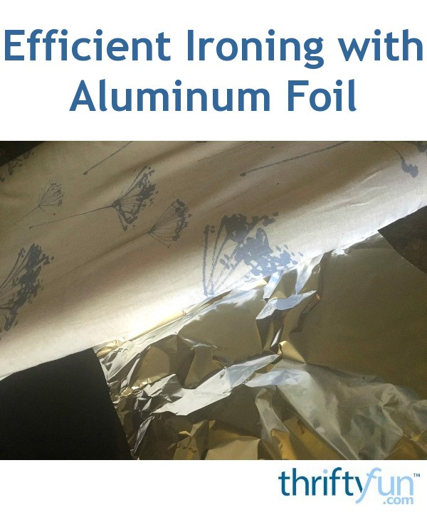 Efficient Ironing With Aluminum Foil Thriftyfun