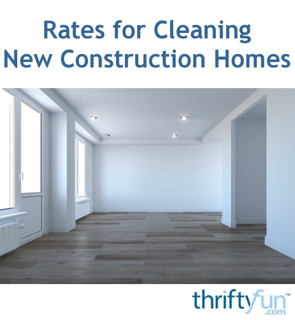 Rates For Cleaning New Construction Homes Thriftyfun