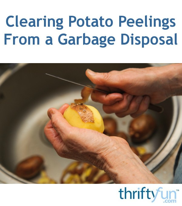 Clearing Potato Peelings From A Garbage Disposal Thriftyfun