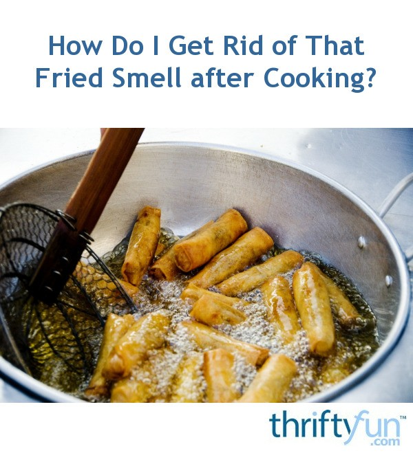 How Do I Get Rid Of That Fried Smell After Cooking