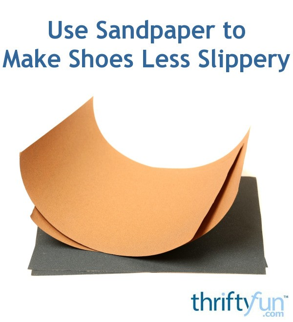 Use Sandpaper To Make Shoes Less Slippery Thriftyfun