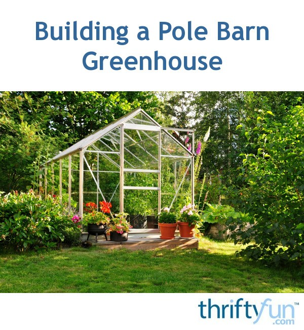 Building A Pole Barn Greenhouse Thriftyfun