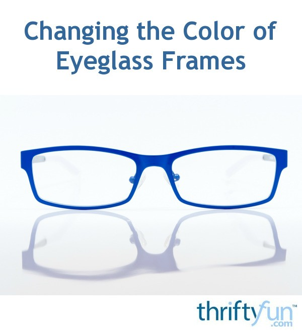Changing the Color of Eyeglass Frames | ThriftyFun