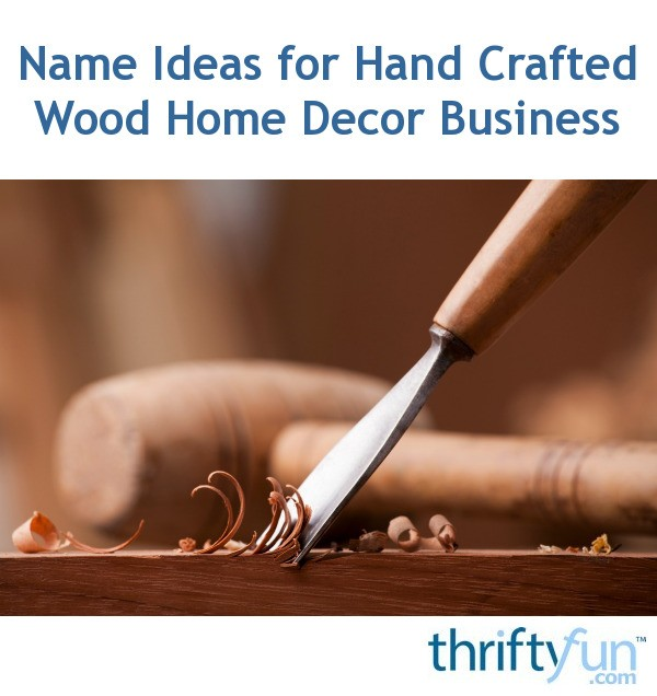 Name Ideas For Hand Crafted Wood Home Decor Business Thriftyfun